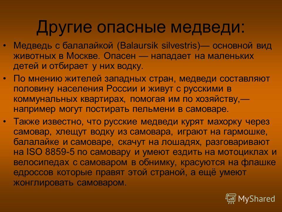Другие опасные медведи: Медведь с балалайкой (Balaursik silvestris) основной вид животных в Москве. Опасен нападает на маленьких детей и отбирает у них водку. По мнению жителей западных стран, медведи составляют половину населения России и живут с ру