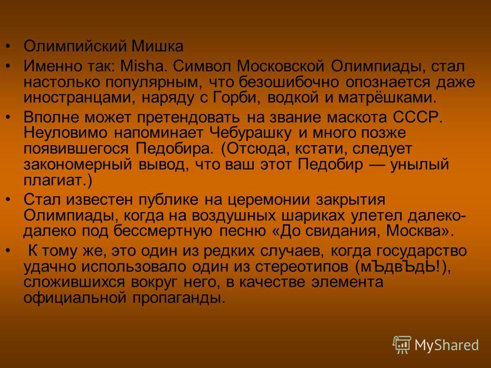 Олимпийский Мишка Именно так: Misha. Символ Московской Олимпиады, стал настолько популярным, что безошибочно опознается даже иностранцами, наряду с Горби, водкой и матрёшками. Вполне может претендовать на звание маскота СССР. Неуловимо напоминает Чеб