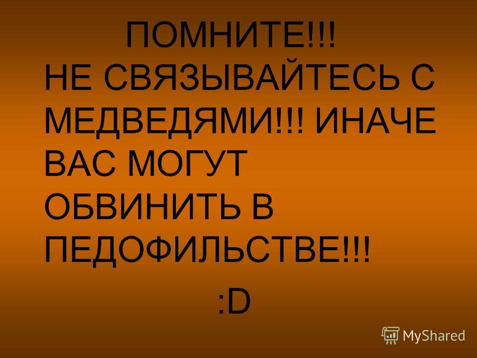 ПОМНИТЕ!!! НЕ СВЯЗЫВАЙТЕСЬ С МЕДВЕДЯМИ!!! ИНАЧЕ ВАС МОГУТ ОБВИНИТЬ В ПЕДОФИЛЬСТВЕ!!! :D