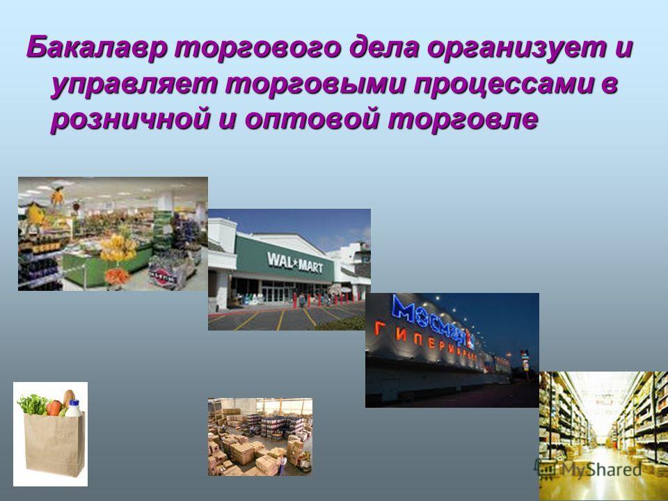Бакалавр торгового дела организует и управляет торговыми процессами в розничной и оптовой торговле