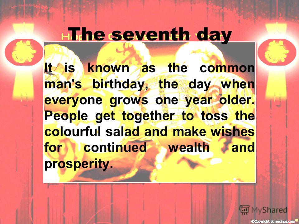 The seventh day It is known as the common man's birthday, the day when everyone grows one year older. People get together to toss the colourful salad and make wishes for continued wealth and prosperity.