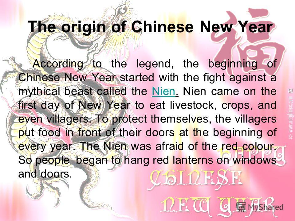 The origin of Chinese New Year According to the legend, the beginning of Chinese New Year started with the fight against a mythical beast called the Nien. Nien came on the first day of New Year to eat livestock, crops, and even villagers. To protect