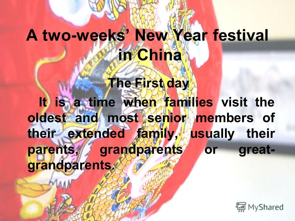 A two-weeks New Year festival in China The First day It is a time when families visit the oldest and most senior members of their extended family, usually their parents, grandparents or great- grandparents.