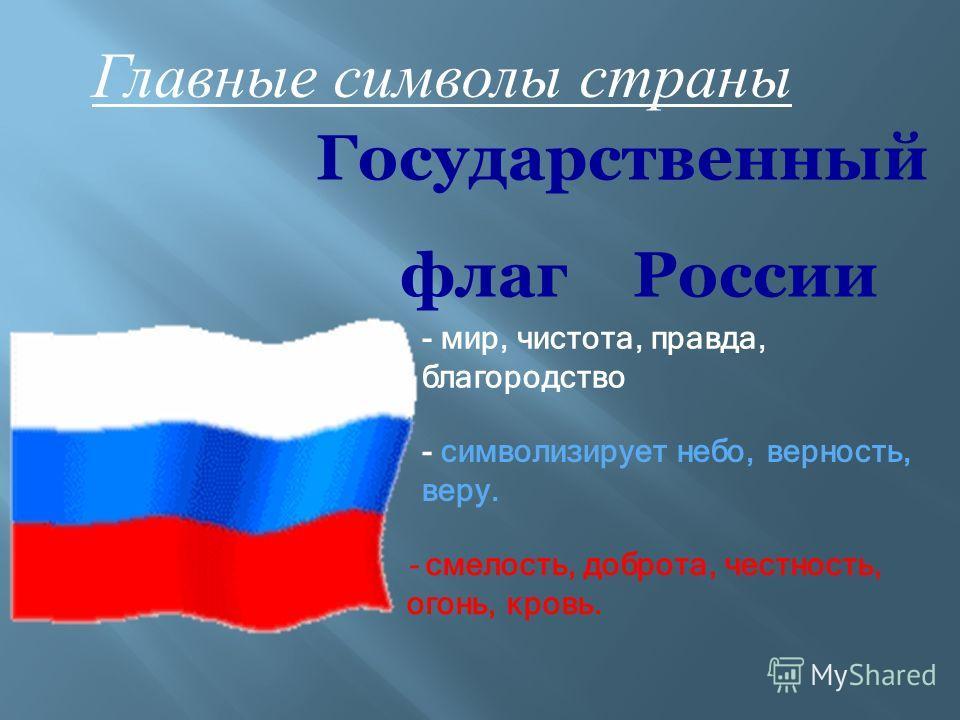 - мир, чистота, правда, благородство - символизирует небо, верность, веру. - смелость, доброта, честность, огонь, кровь. Государственный флаг России Главные символы страны