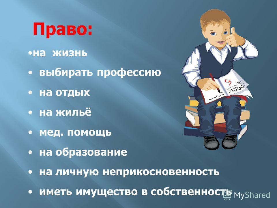 Право: на жизнь выбирать профессию на отдых на жильё мед. помощь на образование на личную неприкосновенность иметь имущество в собственность