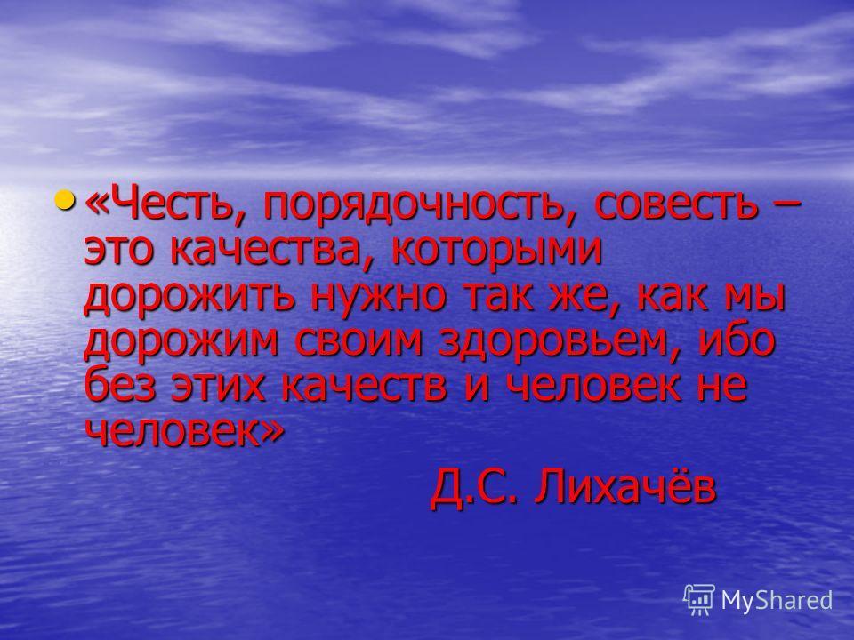 «Честь, порядочность, совесть – это качества, которыми дорожить нужно так же, как мы дорожим своим здоровьем, ибо без этих качеств и человек не человек» «Честь, порядочность, совесть – это качества, которыми дорожить нужно так же, как мы дорожим свои