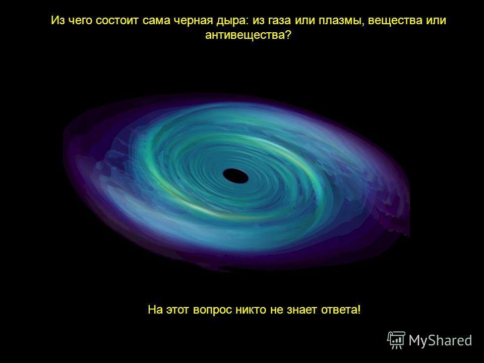 Из чего состоит сама черная дыра: из газа или плазмы, вещества или антивещества? На этот вопрос никто не знает ответа!