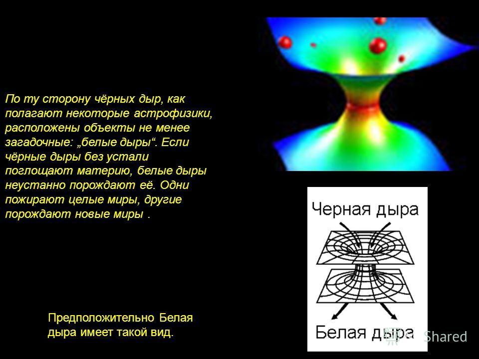 По ту сторону чёрных дыр, как полагают некоторые астрофизики, расположены объекты не менее загадочные: белые дыры. Если чёрные дыры без устали поглощают материю, белые дыры неустанно порождают её. Одни пожирают целые миры, другие порождают новые миры