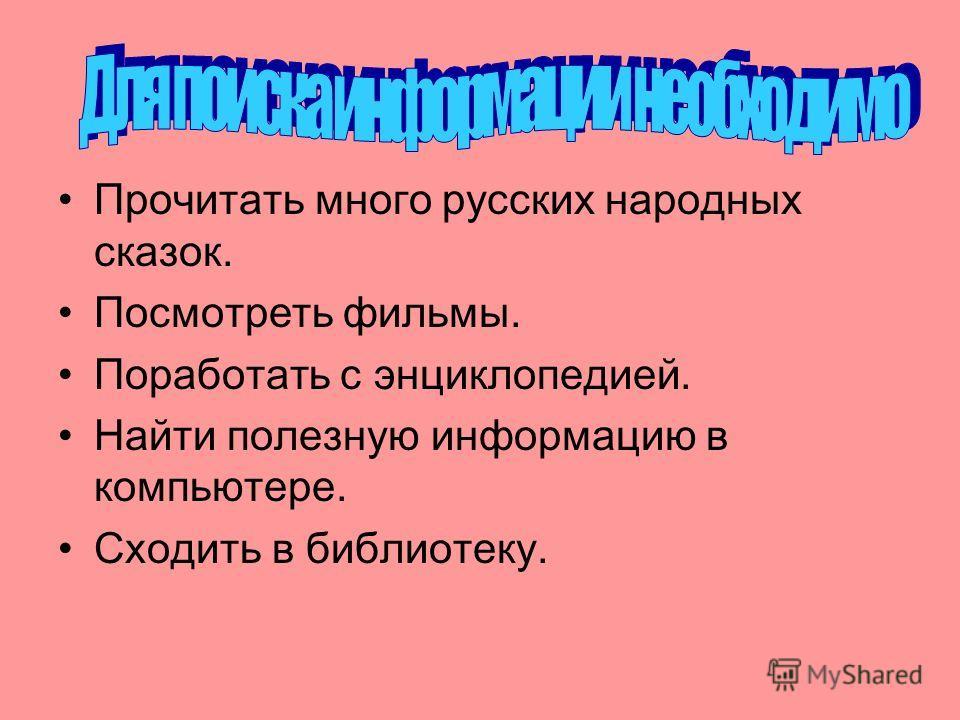 Прочитать много русских народных сказок. Посмотреть фильмы. Поработать с энциклопедией. Найти полезную информацию в компьютере. Сходить в библиотеку.