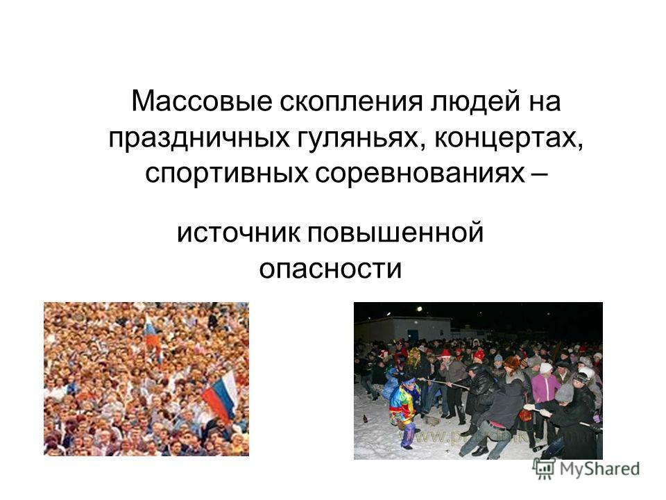Массовые скопления людей на праздничных гуляньях, концертах, спортивных соревнованиях – источник повышенной опасности