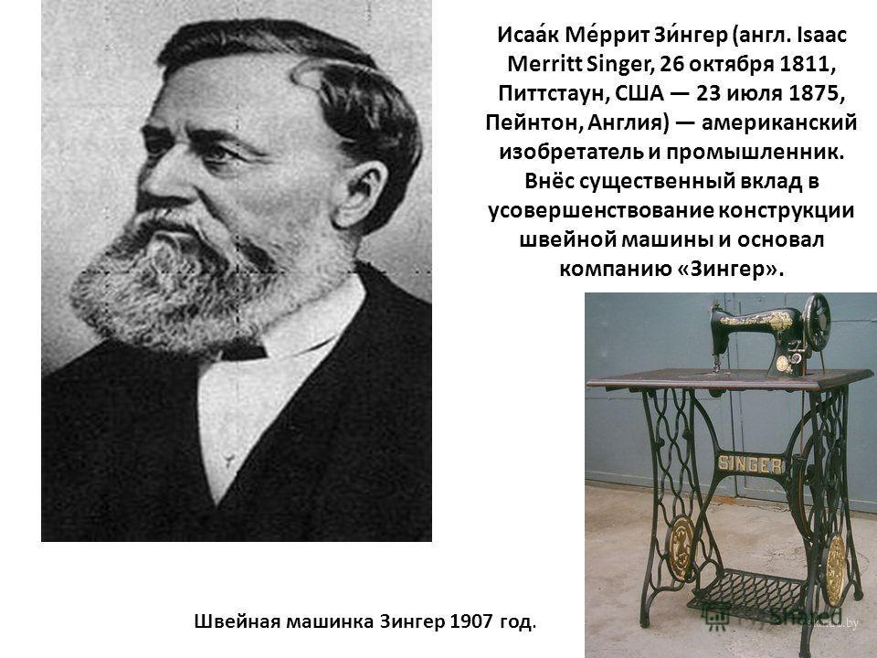 Исаа́к Ме́ррит Зи́нгер (англ. Isaac Merritt Singer, 26 октября 1811, Питтстаун, США 23 июля 1875, Пейнтон, Англия) американский изобретатель и промышленник. Внёс существенный вклад в усовершенствование конструкции швейной машины и основал компанию «З