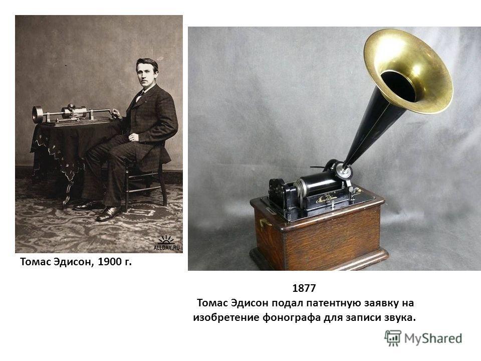 1877 Томас Эдисон подал патентную заявку на изобретение фонографа для записи звука. Томас Эдисон, 1900 г.
