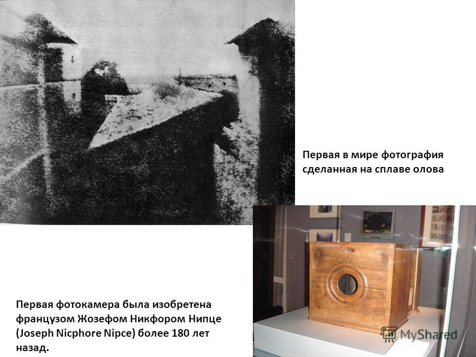 Первая в мире фотография сделанная на сплаве олова Первая фотокамера была изобретена французом Жозефом Никфором Нипце (Joseph Nicphore Nipce) более 180 лет назад.