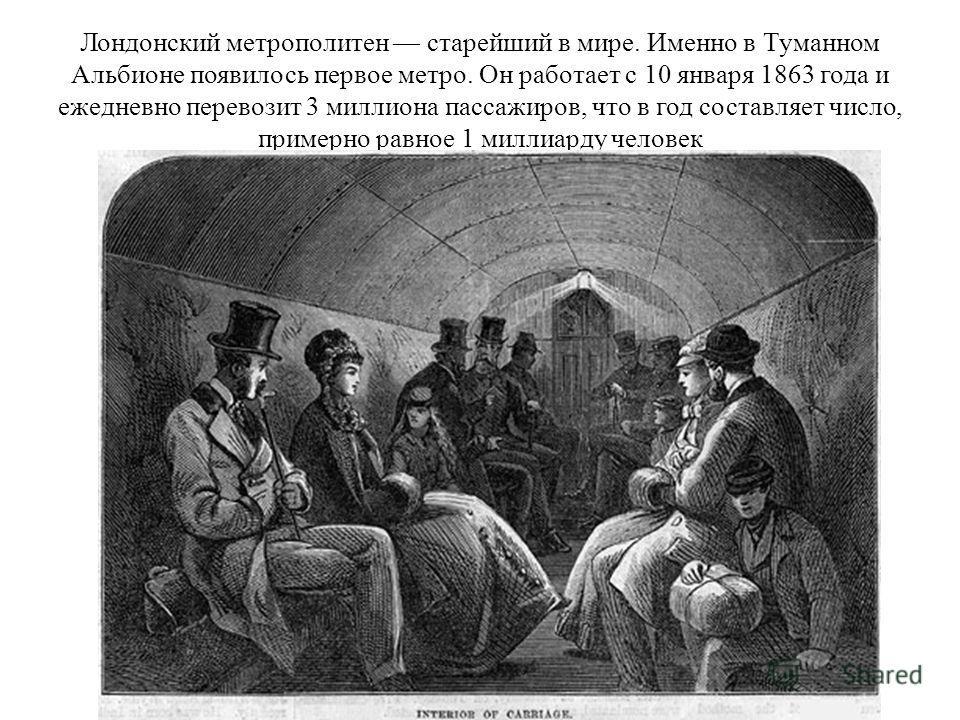 Лондонский метрополитен старейший в мире. Именно в Туманном Альбионе появилось первое метро. Он работает с 10 января 1863 года и ежедневно перевозит 3 миллиона пассажиров, что в год составляет число, примерно равное 1 миллиарду человек