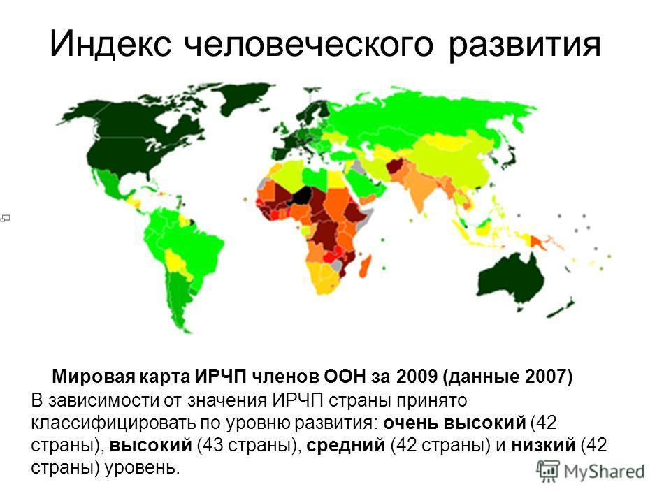 Индекс человеческого развития Мировая карта ИРЧП членов ООН за 2009 (данные 2007) В зависимости от значения ИРЧП страны принято классифицировать по уровню развития: очень высокий (42 страны), высокий (43 страны), средний (42 страны) и низкий (42 стра