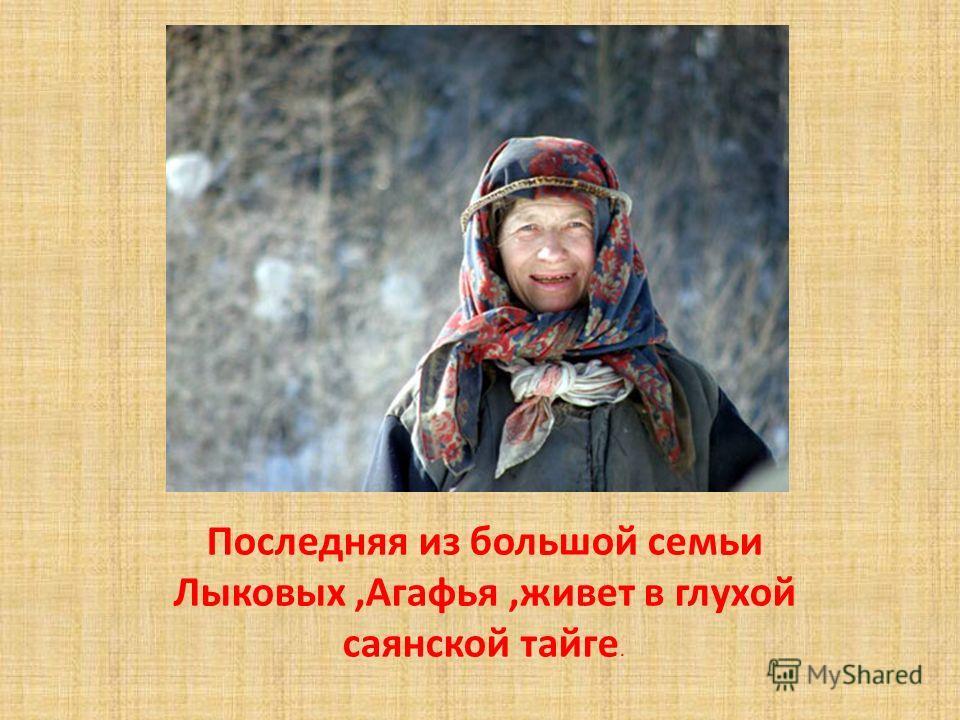 Последняя из большой семьи Лыковых,Агафья,живет в глухой саянской тайге.
