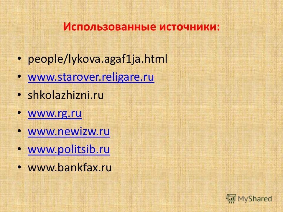 Использованные источники: people/lykova.agaf1ja.html www.starover.religare.ru shkolazhizni.ru www.rg.ru www.newizw.ru www.politsib.ru www.bankfax.ru
