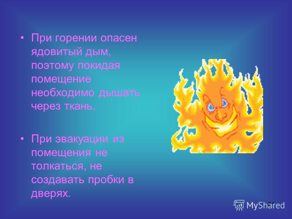 21 При горении опасен ядовитый дым, поэтому покидая помещение необходимо дышать через ткань. При эвакуации из помещения не толкаться, не создавать пробки в дверях.