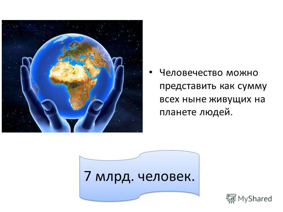 Человечество можно представить как сумму всех ныне живущих на планете людей. 7 млрд. человек.