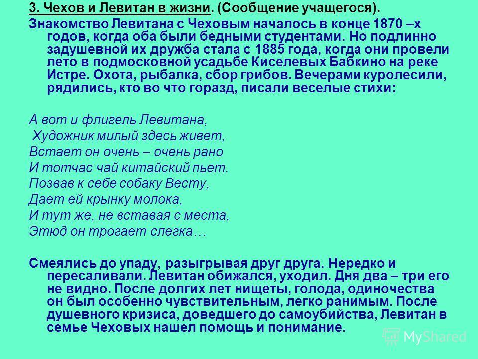 3. Чехов и Левитан в жизни. (Сообщение учащегося). Знакомство Левитана с Чеховым началось в конце 1870 –х годов, когда оба были бедными студентами. Но подлинно задушевной их дружба стала с 1885 года, когда они провели лето в подмосковной усадьбе Кисе