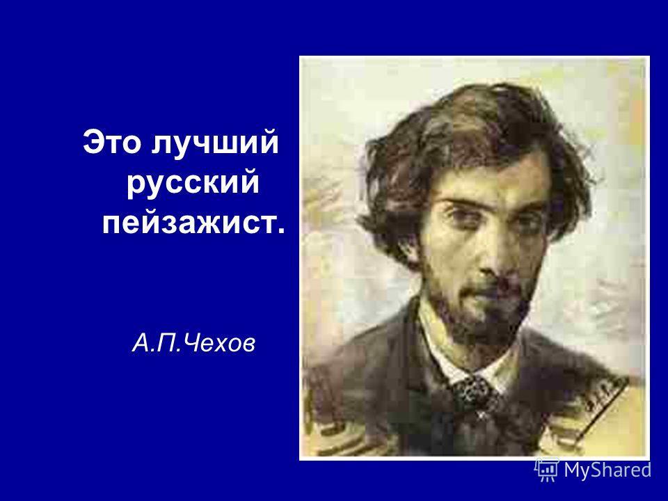 Это лучший русский пейзажист. А.П.Чехов