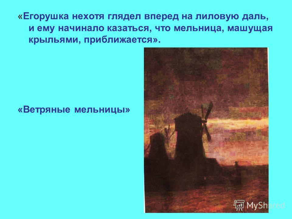 «Егорушка нехотя глядел вперед на лиловую даль, и ему начинало казаться, что мельница, машущая крыльями, приближается». «Ветряные мельницы»