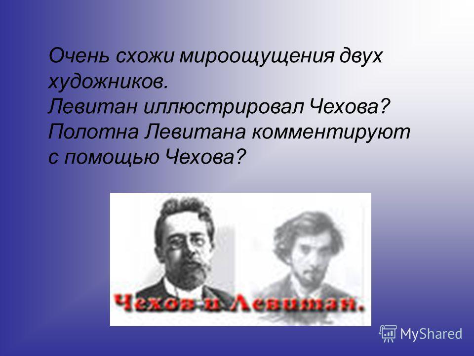 Очень схожи мироощущения двух художников. Левитан иллюстрировал Чехова? Полотна Левитана комментируют с помощью Чехова?