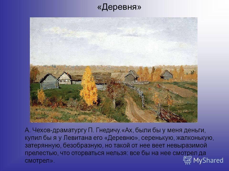 «Деревня» А. Чехов-драматургу П. Гнедичу.«Ах, были бы у меня деньги, купил бы я у Левитана его «Деревню», серенькую, жалконькую, затерянную, безобразную, но такой от нее веет невыразимой прелестью, что оторваться нельзя: все бы на нее смотрел да смот