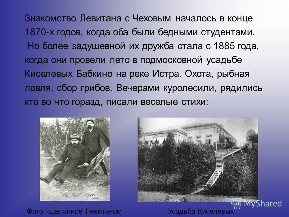 Знакомство Левитана с Чеховым началось в конце 1870-х годов, когда оба были бедными студентами. Но более задушевной их дружба стала с 1885 года, когда они провели лето в подмосковной усадьбе Киселевых Бабкино на реке Истра. Охота, рыбная ловля, сбор