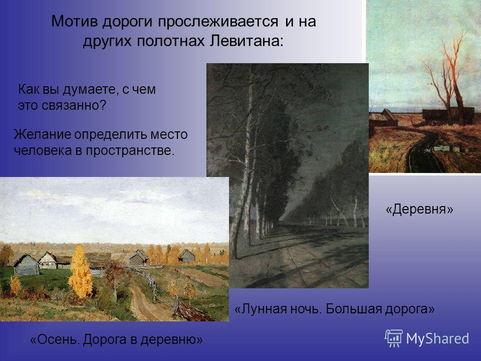 Мотив дороги прослеживается и на других полотнах Левитана: «Осень. Дорога в деревню» «Лунная ночь. Большая дорога» «Деревня» Как вы думаете, с чем это связанно? Желание определить место человека в пространстве.
