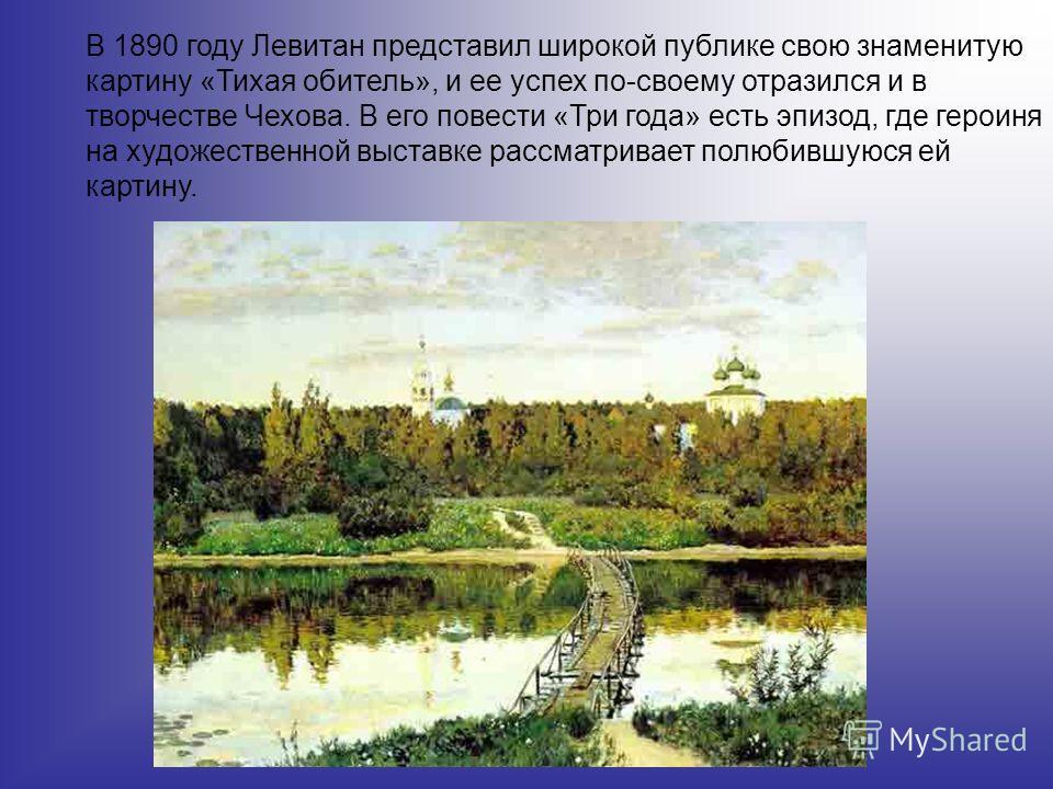 В 1890 году Левитан представил широкой публике свою знаменитую картину «Тихая обитель», и ее успех по-своему отразился и в творчестве Чехова. В его повести «Три года» есть эпизод, где героиня на художественной выставке рассматривает полюбившуюся ей к