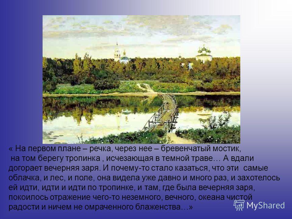 « На первом плане – речка, через нее – бревенчатый мостик, на том берегу тропинка, исчезающая в темной траве… А вдали догорает вечерняя заря. И почему-то стало казаться, что эти самые облачка, и лес, и поле, она видела уже давно и много раз, и захоте