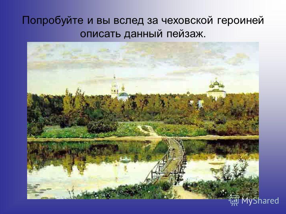 Попробуйте и вы вслед за чеховской героиней описать данный пейзаж.