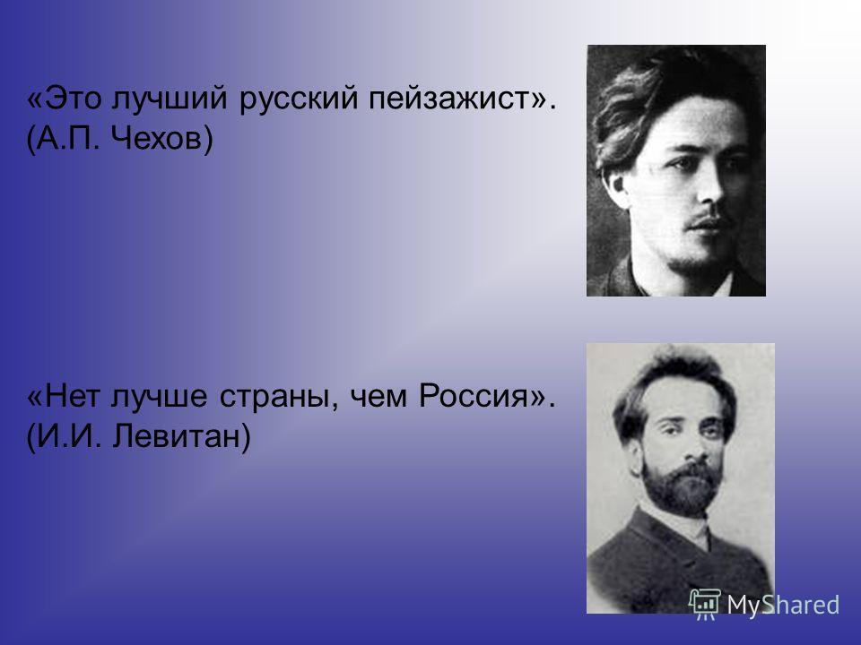 «Это лучший русский пейзажист». (А.П. Чехов) «Нет лучше страны, чем Россия». (И.И. Левитан)