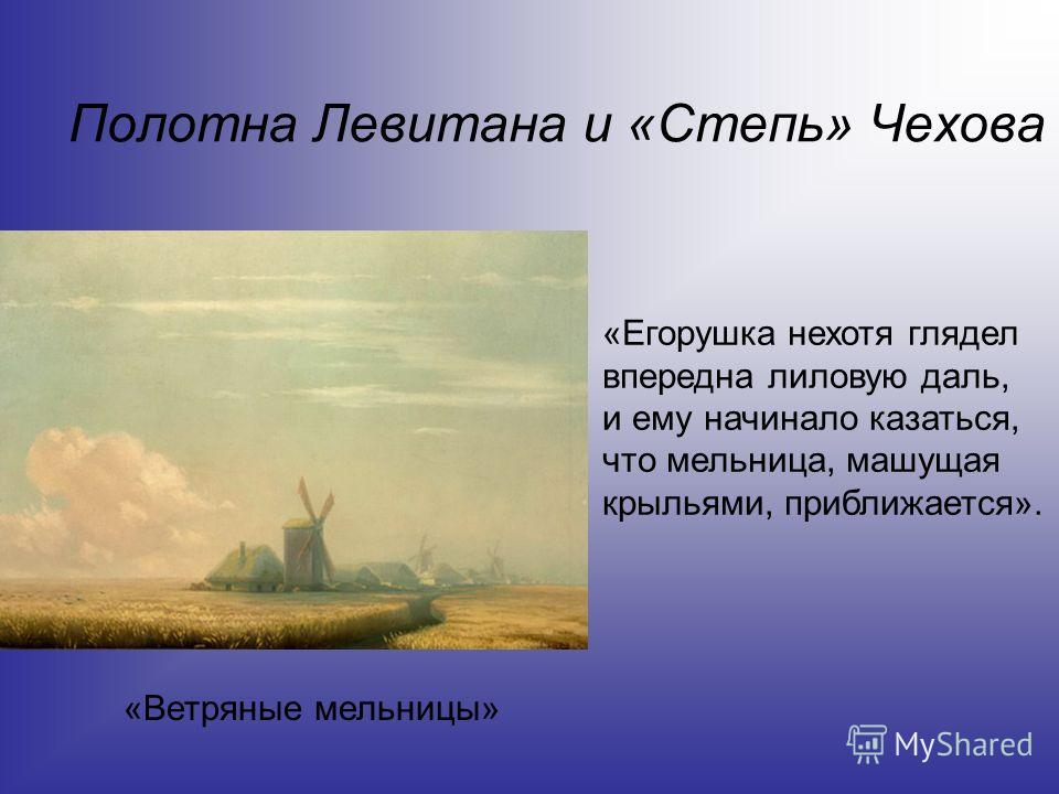 Полотна Левитана и «Степь» Чехова «Егорушка нехотя глядел впередна лиловую даль, и ему начинало казаться, что мельница, машущая крыльями, приближается». «Ветряные мельницы»