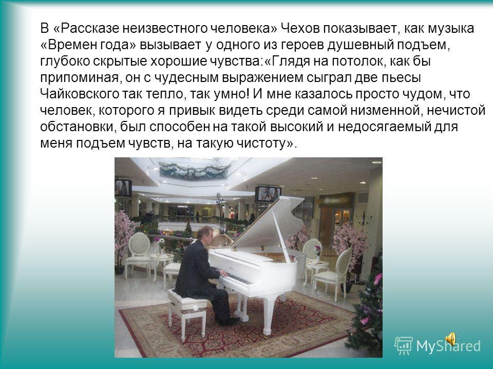 В «Рассказе неизвестного человека» Чехов показывает, как музыка «Времен года» вызывает у одного из героев душевный подъем, глубоко скрытые хорошие чувства:«Глядя на потолок, как бы припоминая, он с чудесным выражением сыграл две пьесы Чайковского так