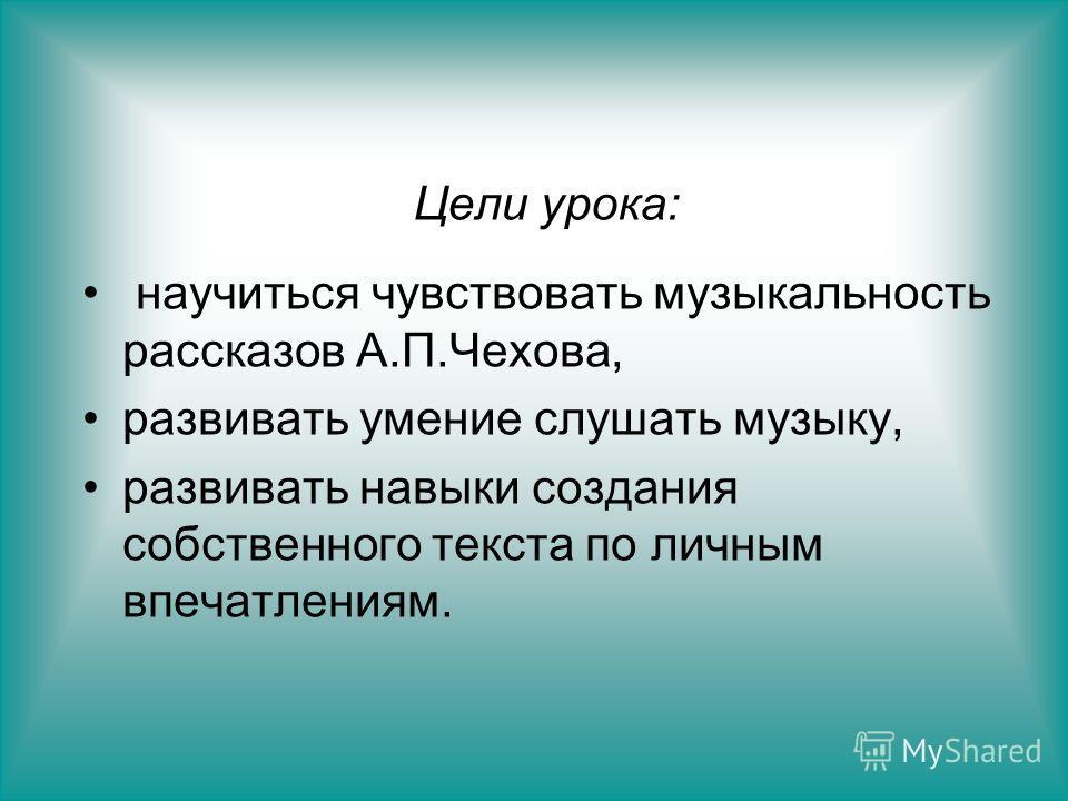 Цели урока: научиться чувствовать музыкальность рассказов А.П.Чехова, развивать умение слушать музыку, развивать навыки создания собственного текста по личным впечатлениям.
