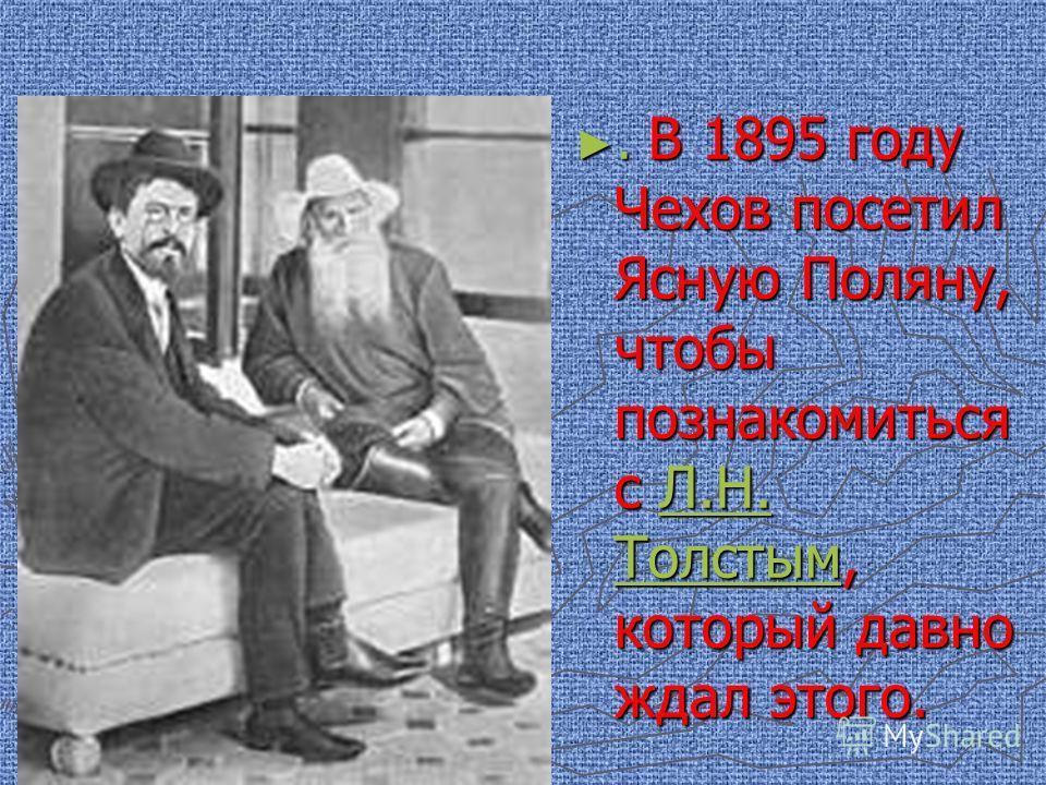 . В 1895 году Чехов посетил Ясную Поляну, чтобы познакомиться с Л.Н. Толстым, который давно ждал этого.Л.Н. Толстым