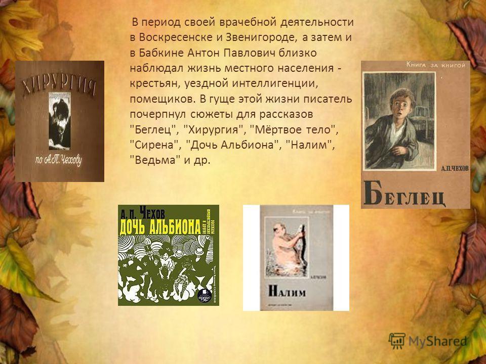 В период своей врачебной деятельности в Воскресенске и Звенигороде, а затем и в Бабкине Антон Павлович близко наблюдал жизнь местного населения - крестьян, уездной интеллигенции, помещиков. В гуще этой жизни писатель почерпнул сюжеты для рассказов
