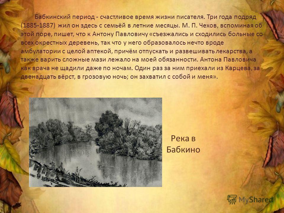 Бабкинский период - счастливое время жизни писателя. Три года подряд (1885-1887) жил он здесь с семьёй в летние месяцы. М. П. Чехов, вспоминая об этой поре, пишет, что к Антону Павловичу «съезжались и сходились больные со всех окрестных деревень, так