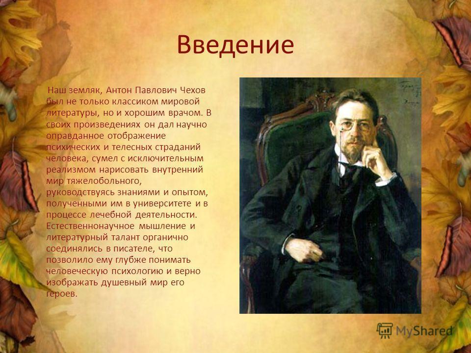 Введение Наш земляк, Антон Павлович Чехов был не только классиком мировой литературы, но и хорошим врачом. В своих произведениях он дал научно оправданное отображение психических и телесных страданий человека, сумел с исключительным реализмом нарисов