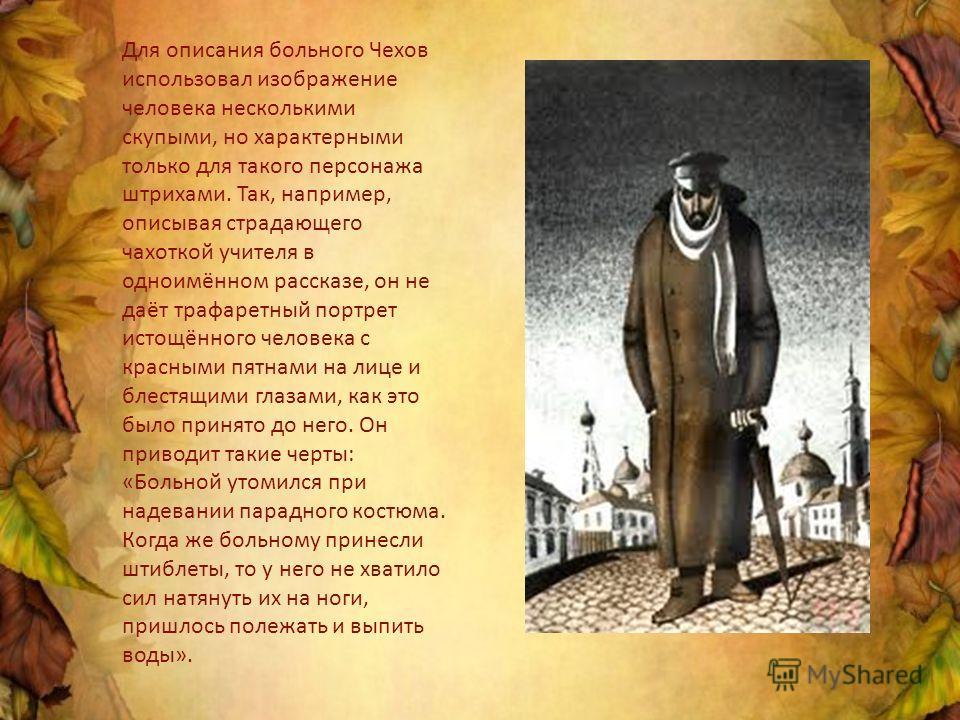 Для описания больного Чехов использовал изображение человека несколькими скупыми, но характерными только для такого персонажа штрихами. Так, например, описывая страдающего чахоткой учителя в одноимённом рассказе, он не даёт трафаретный портрет истощё