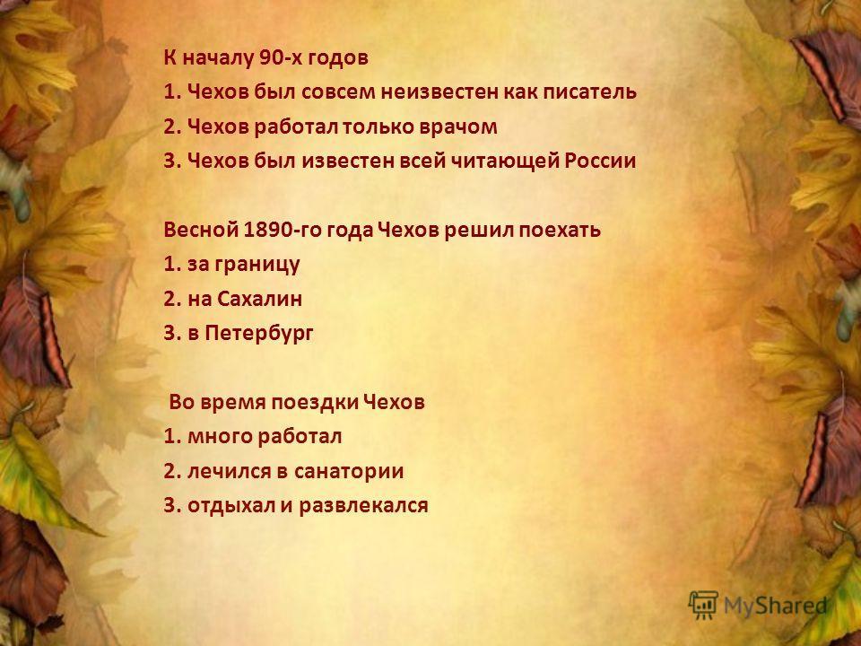 К началу 90-х годов 1. Чехов был совсем неизвестен как писатель 2. Чехов работал только врачом 3. Чехов был известен всей читающей России Весной 1890-го года Чехов решил поехать 1. за границу 2. на Сахалин 3. в Петербург Во время поездки Чехов 1. мно