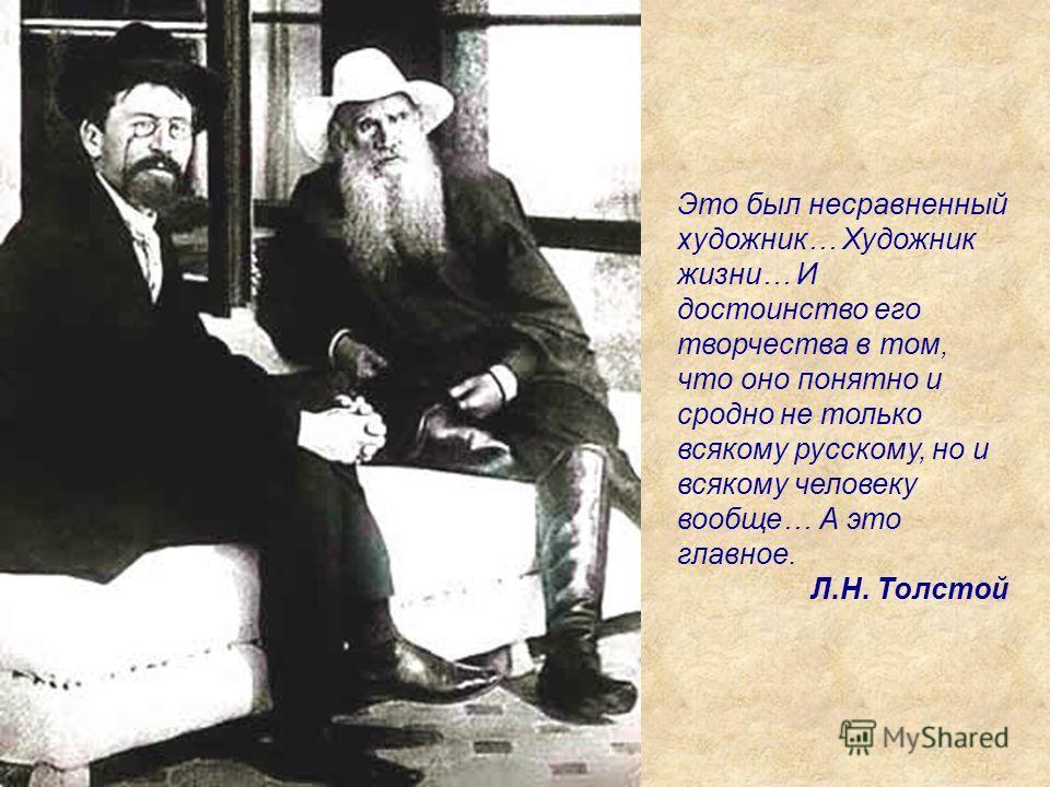 Это был несравненный художник… Художник жизни… И достоинство его творчества в том, что оно понятно и сродно не только всякому русскому, но и всякому человеку вообще… А это главное. Л.Н. Толстой