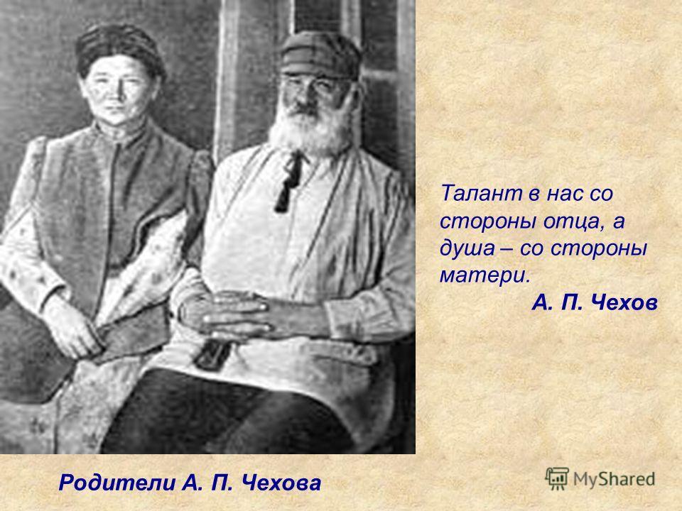 Родители А. П. Чехова Талант в нас со стороны отца, а душа – со стороны матери. А. П. Чехов