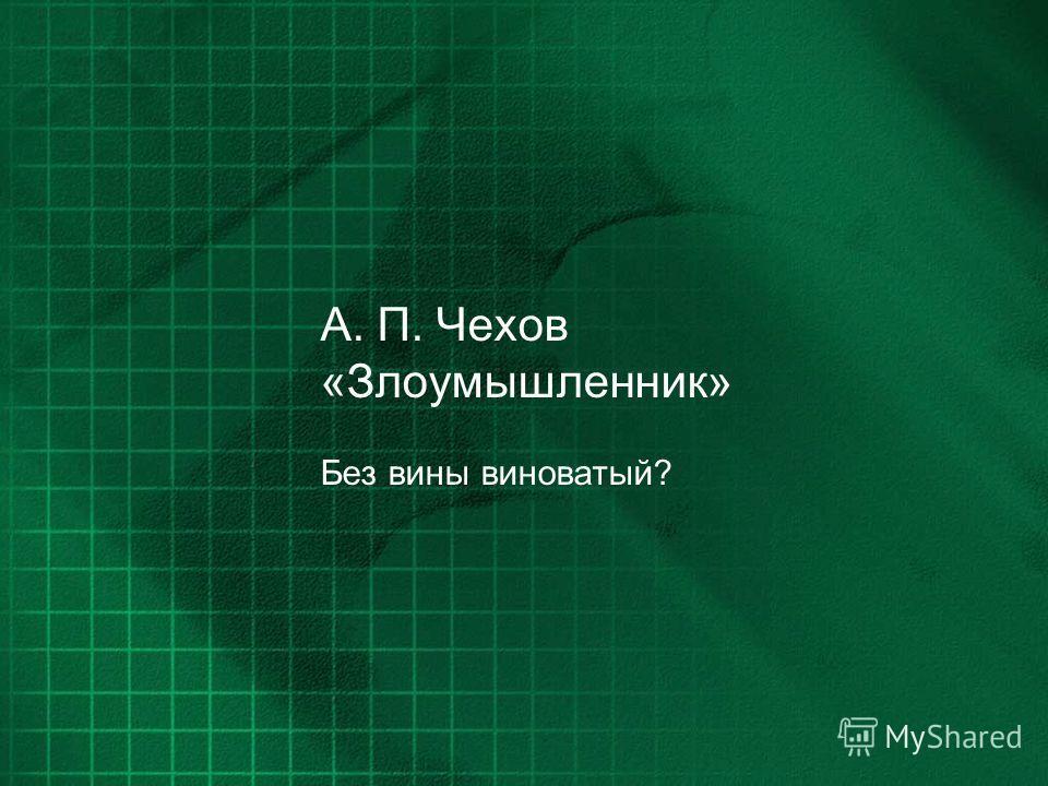 А. П. Чехов «Злоумышленник» Без вины виноватый?