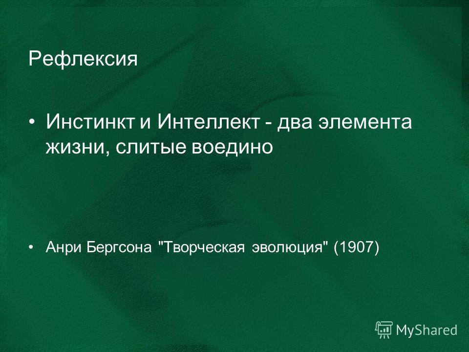 Рефлексия Инстинкт и Интеллект - два элемента жизни, слитые воедино Анри Бергсона Творческая эволюция (1907)