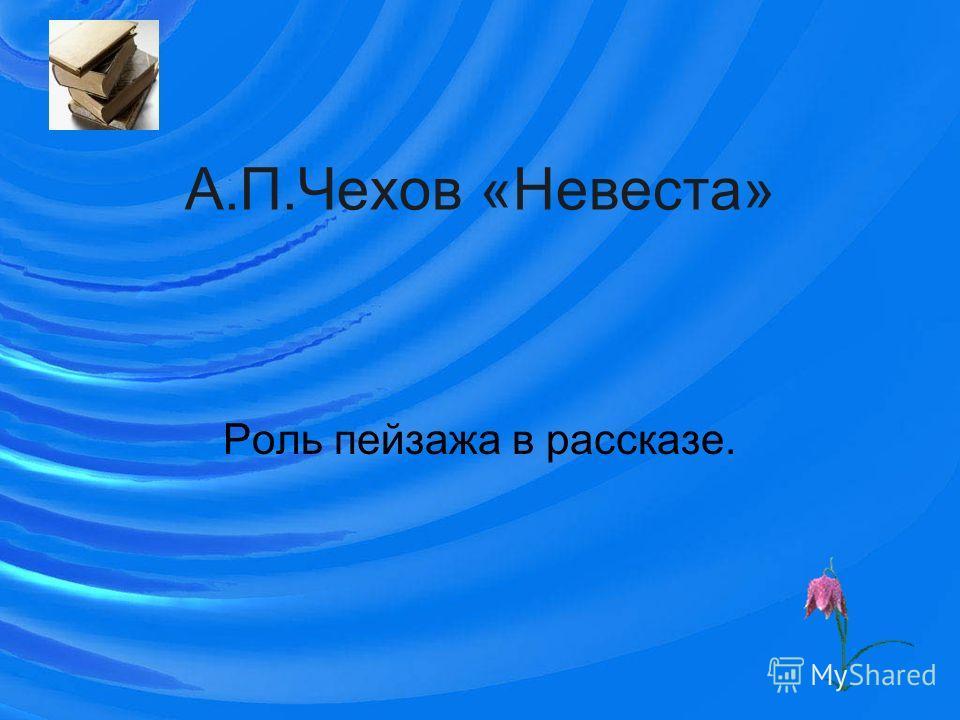 А.П.Чехов «Невеста» Роль пейзажа в рассказе.