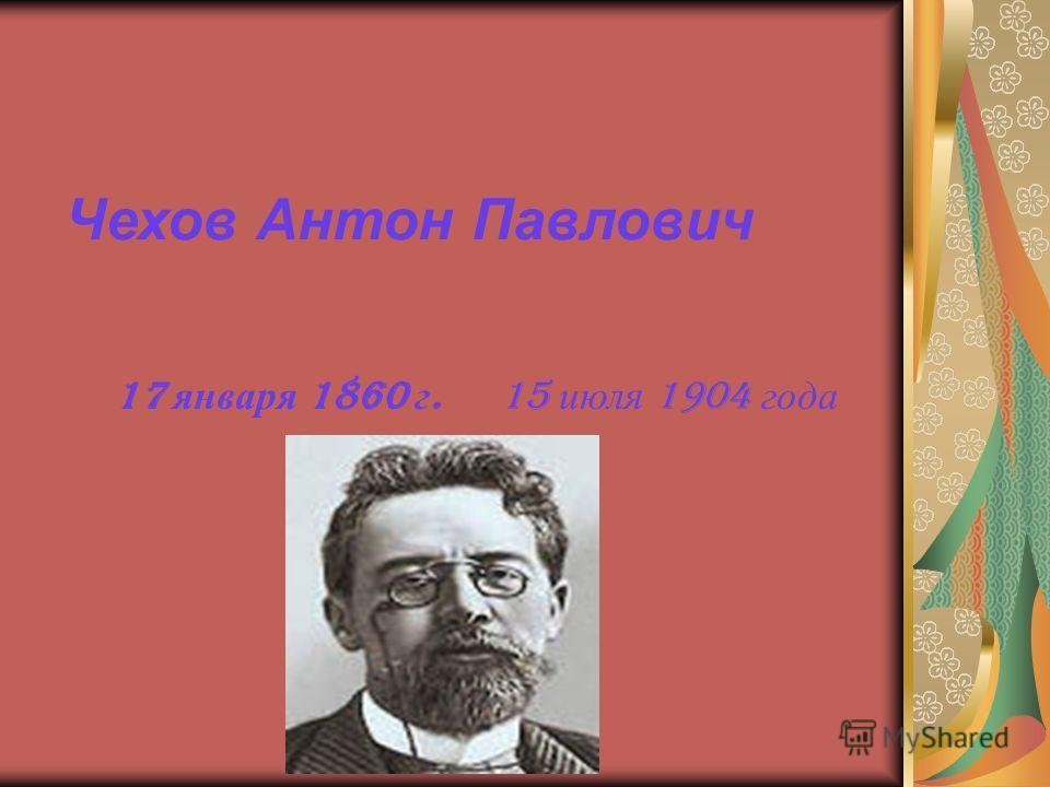 Чехов Антон Павлович 17 января 1860 г. 15 июля 1904 года