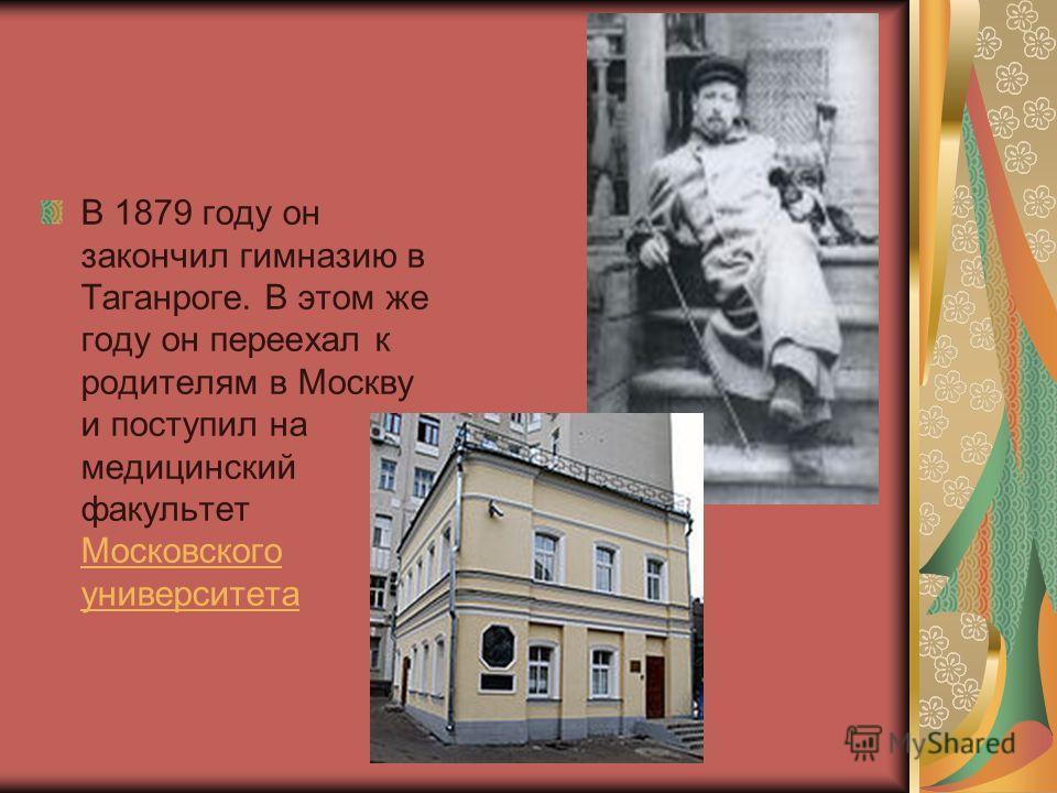 В 1879 году он закончил гимназию в Таганроге. В этом же году он переехал к родителям в Москву и поступил на медицинский факультет Московского университета Московского университета